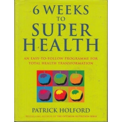Six Weeks To Superhealth: An Easy-To-Follow Programme For Total Health Transformation