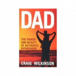 Dad The Power and Beauty of Authentic Fatherhood